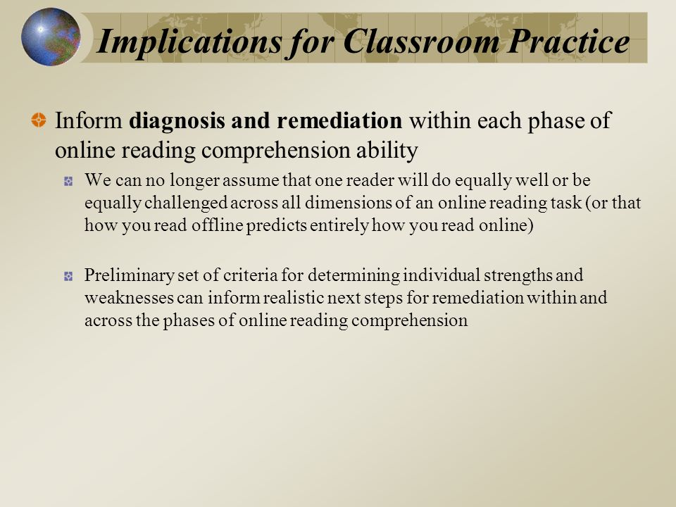 Implications for Classroom Practice Inform diagnosis and remediation within each phase of online reading comprehension ability We can no longer assume that one reader will do equally well or be equally challenged across all dimensions of an online reading task (or that how you read offline predicts entirely how you read online) Preliminary set of criteria for determining individual strengths and weaknesses can inform realistic next steps for remediation within and across the phases of online reading comprehension