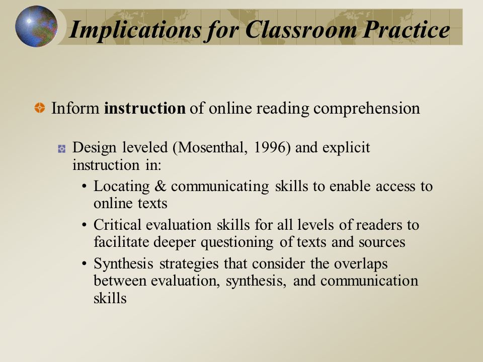 Implications for Classroom Practice Inform instruction of online reading comprehension Design leveled (Mosenthal, 1996) and explicit instruction in: Locating & communicating skills to enable access to online texts Critical evaluation skills for all levels of readers to facilitate deeper questioning of texts and sources Synthesis strategies that consider the overlaps between evaluation, synthesis, and communication skills