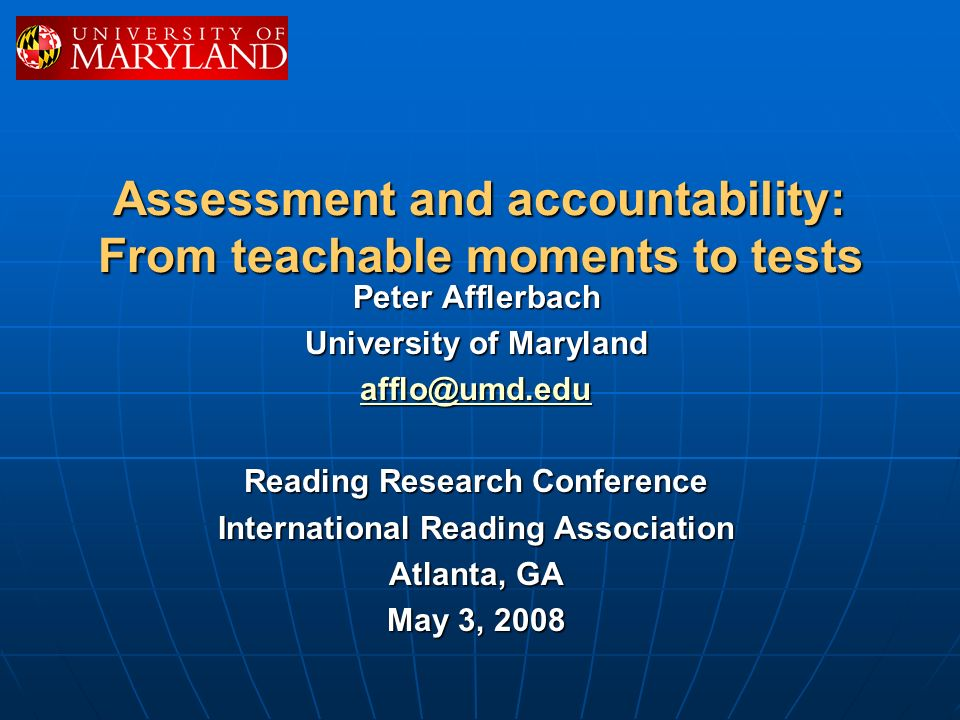 Assessment and accountability: From teachable moments to tests Peter Afflerbach University of Maryland afflo@umd.edu Reading Research Conference International Reading Association Atlanta, GA May 3, 2008