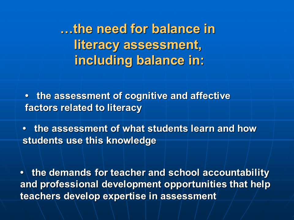 the assessment of what students learn and how students use this knowledge the assessment of what students learn and how students use this knowledge the assessment of cognitive and affective factors related to literacy the assessment of cognitive and affective factors related to literacy …the need for balance in literacy assessment, including balance in: the demands for teacher and school accountability and professional development opportunities that help teachers develop expertise in assessment the demands for teacher and school accountability and professional development opportunities that help teachers develop expertise in assessment
