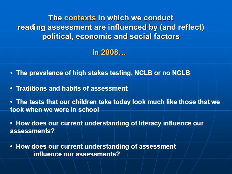 The contexts in which we conduct reading assessment are influenced by (and reflect) political, economic and social factors The prevalence of high stakes testing, NCLB or no NCLB In 2008… Traditions and habits of assessment The tests that our children take today look much like those that we took when we were in school How does our current understanding of literacy influence our assessments.