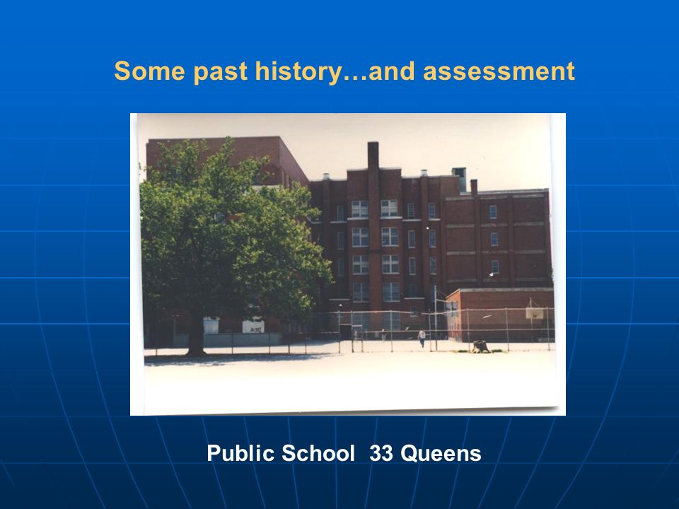 Some past history…and assessment Public School 33 Queens