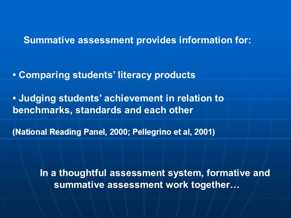 Summative assessment provides information for: Comparing students literacy products Judging students achievement in relation to benchmarks, standards and each other (National Reading Panel, 2000; Pellegrino et al, 2001) In a thoughtful assessment system, formative and summative assessment work together…