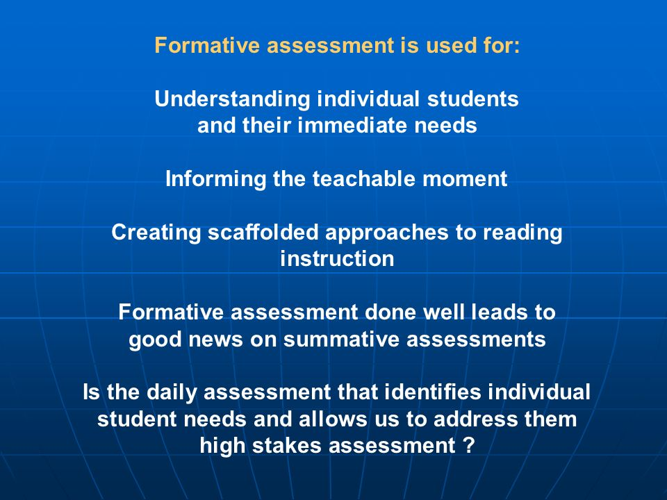 Formative assessment is used for: Understanding individual students and their immediate needs Informing the teachable moment Creating scaffolded approaches to reading instruction Formative assessment done well leads to good news on summative assessments Is the daily assessment that identifies individual student needs and allows us to address them high stakes assessment ?