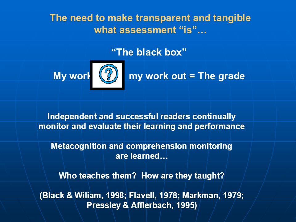 The black box My work in my work out = The grade The need to make transparent and tangible what assessment is… Independent and successful readers continually monitor and evaluate their learning and performance Metacognition and comprehension monitoring are learned… Who teaches them.