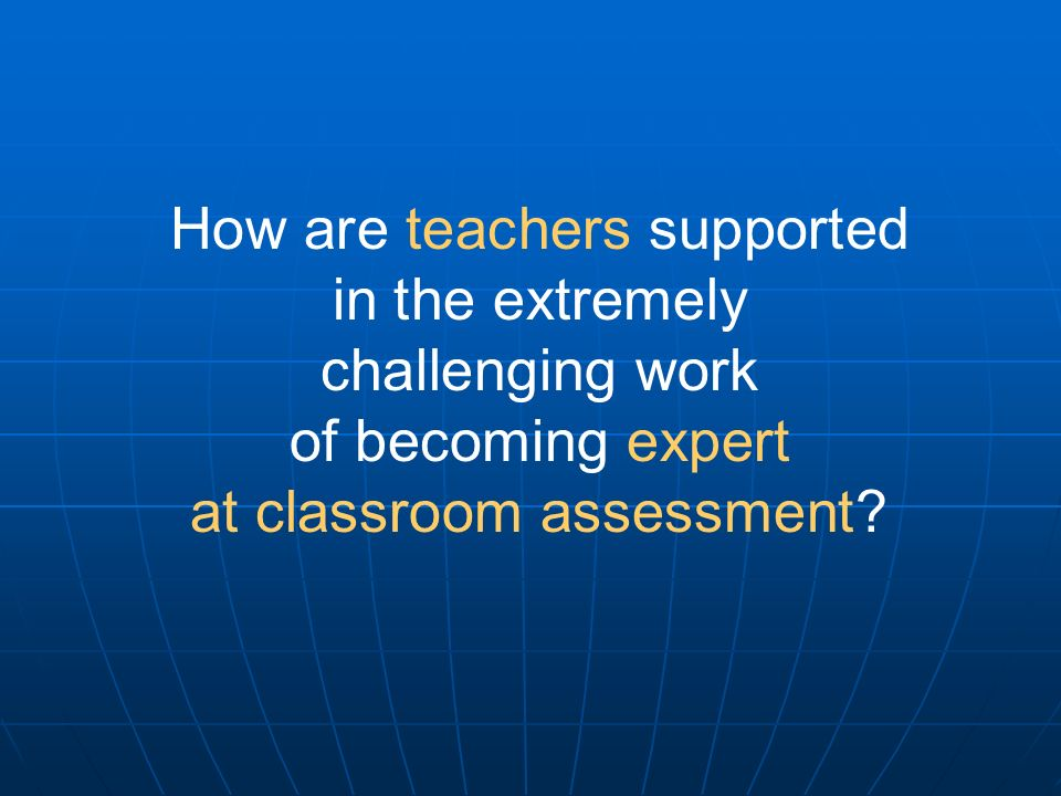 How are teachers supported in the extremely challenging work of becoming expert at classroom assessment?