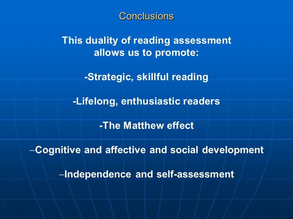 Conclusions This duality of reading assessment allows us to promote: -Strategic, skillful reading -Lifelong, enthusiastic readers -The Matthew effect Cognitive and affective and social development Independence and self-assessment