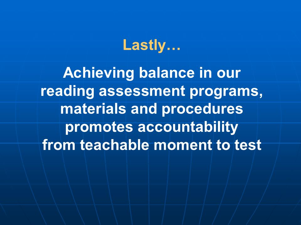 Lastly… Achieving balance in our reading assessment programs, materials and procedures promotes accountability from teachable moment to test