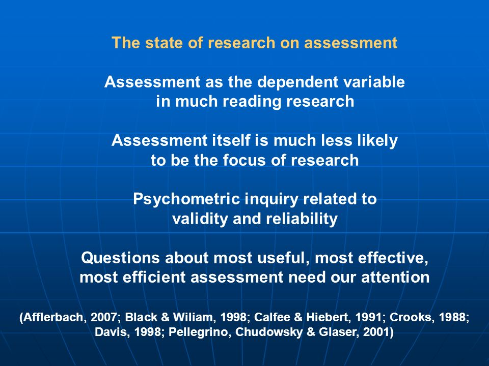 (Afflerbach, 2007; Black & Wiliam, 1998; Calfee & Hiebert, 1991; Crooks, 1988; Davis, 1998; Pellegrino, Chudowsky & Glaser, 2001) The state of research on assessment Assessment as the dependent variable in much reading research Assessment itself is much less likely to be the focus of research Psychometric inquiry related to validity and reliability Questions about most useful, most effective, most efficient assessment need our attention