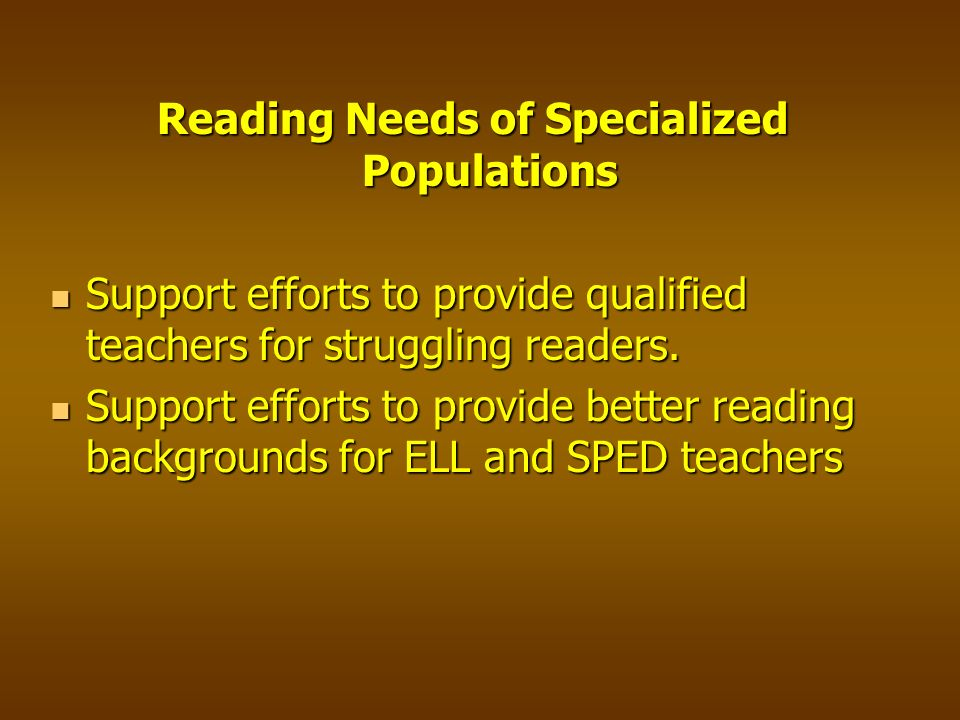 Reading Needs of Specialized Populations Support efforts to provide qualified teachers for struggling readers.