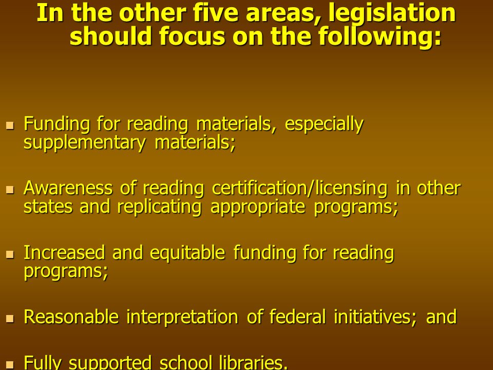 In the other five areas, legislation should focus on the following: Funding for reading materials, especially supplementary materials; Funding for reading materials, especially supplementary materials; Awareness of reading certification/licensing in other states and replicating appropriate programs; Awareness of reading certification/licensing in other states and replicating appropriate programs; Increased and equitable funding for reading programs; Increased and equitable funding for reading programs; Reasonable interpretation of federal initiatives; and Reasonable interpretation of federal initiatives; and Fully supported school libraries.