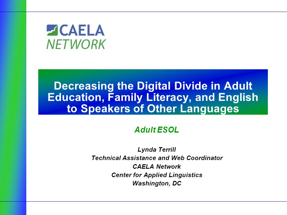 Adult ESOL Lynda Terrill Technical Assistance and Web Coordinator CAELA Network Center for Applied Linguistics Washington, DC Decreasing the Digital Divide in Adult Education, Family Literacy, and English to Speakers of Other Languages
