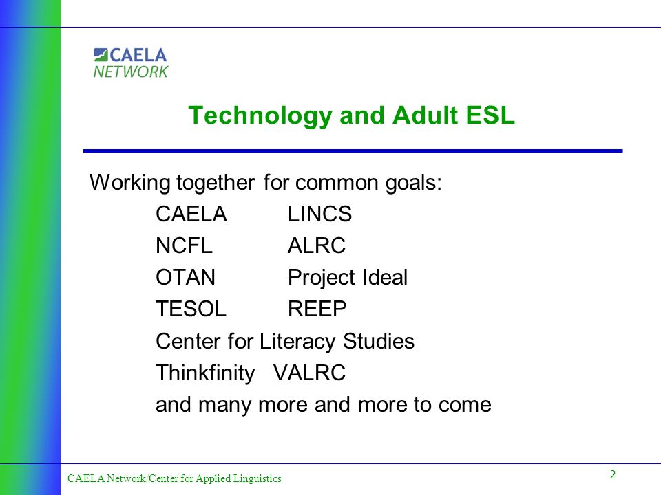 2 CAELA Network/Center for Applied Linguistics Technology and Adult ESL Working together for common goals: CAELALINCS NCFLALRC OTAN Project Ideal TESOLREEP Center for Literacy Studies Thinkfinity VALRC and many more and more to come
