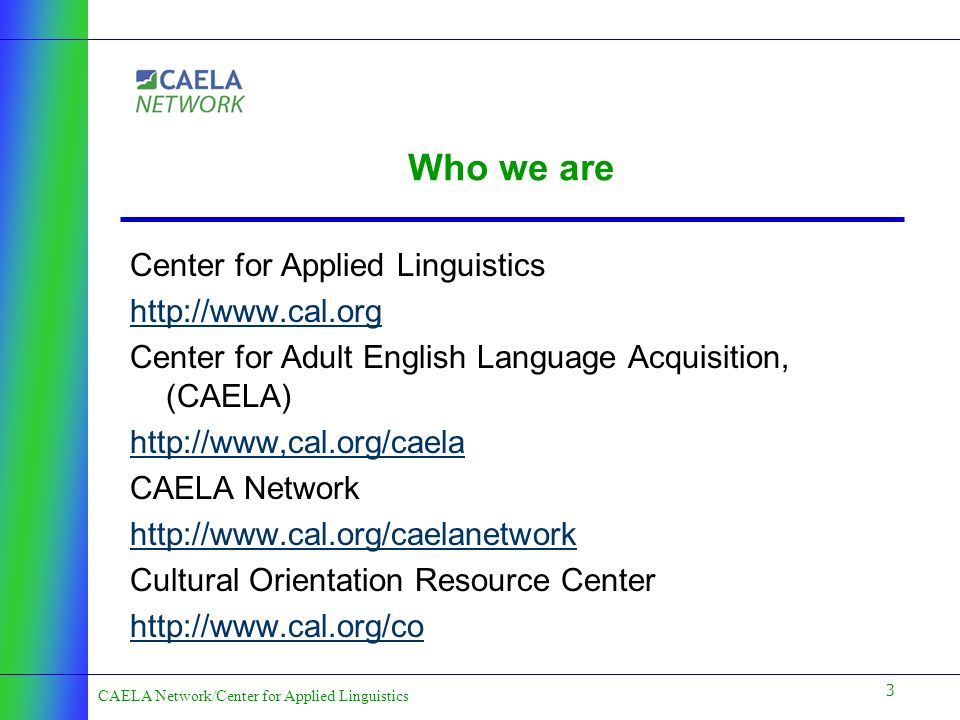 3 CAELA Network/Center for Applied Linguistics Who we are Center for Applied Linguistics http://www.cal.org Center for Adult English Language Acquisition, (CAELA) http://www,cal.org/caela CAELA Network http://www.cal.org/caelanetwork Cultural Orientation Resource Center http://www.cal.org/co