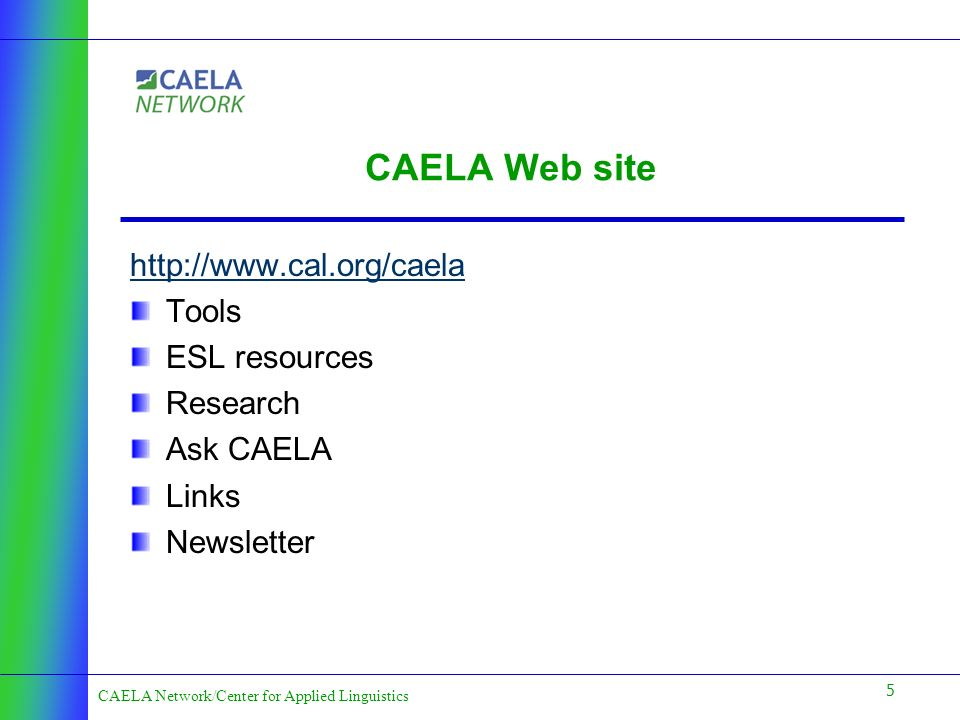 5 CAELA Network/Center for Applied Linguistics CAELA Web site http://www.cal.org/caela Tools ESL resources Research Ask CAELA Links Newsletter