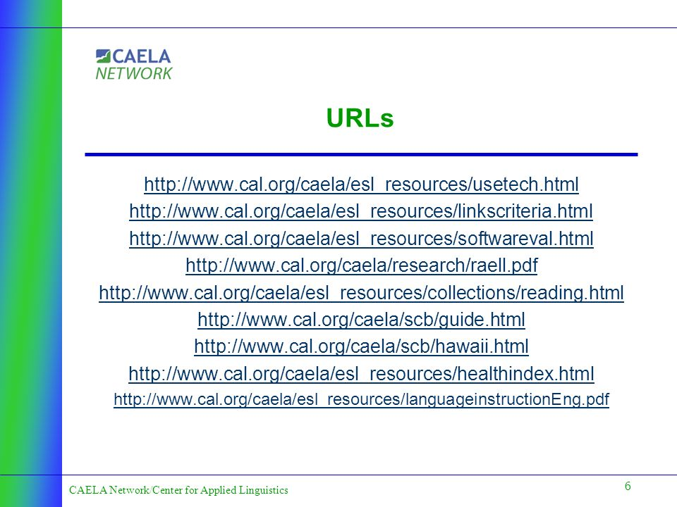 6 CAELA Network/Center for Applied Linguistics URLs http://www.cal.org/caela/esl_resources/usetech.html http://www.cal.org/caela/esl_resources/linkscriteria.html http://www.cal.org/caela/esl_resources/softwareval.html http://www.cal.org/caela/research/raell.pdf http://www.cal.org/caela/esl_resources/collections/reading.html http://www.cal.org/caela/scb/guide.html http://www.cal.org/caela/scb/hawaii.html http://www.cal.org/caela/esl_resources/healthindex.html http://www.cal.org/caela/esl_resources/languageinstructionEng.pdf