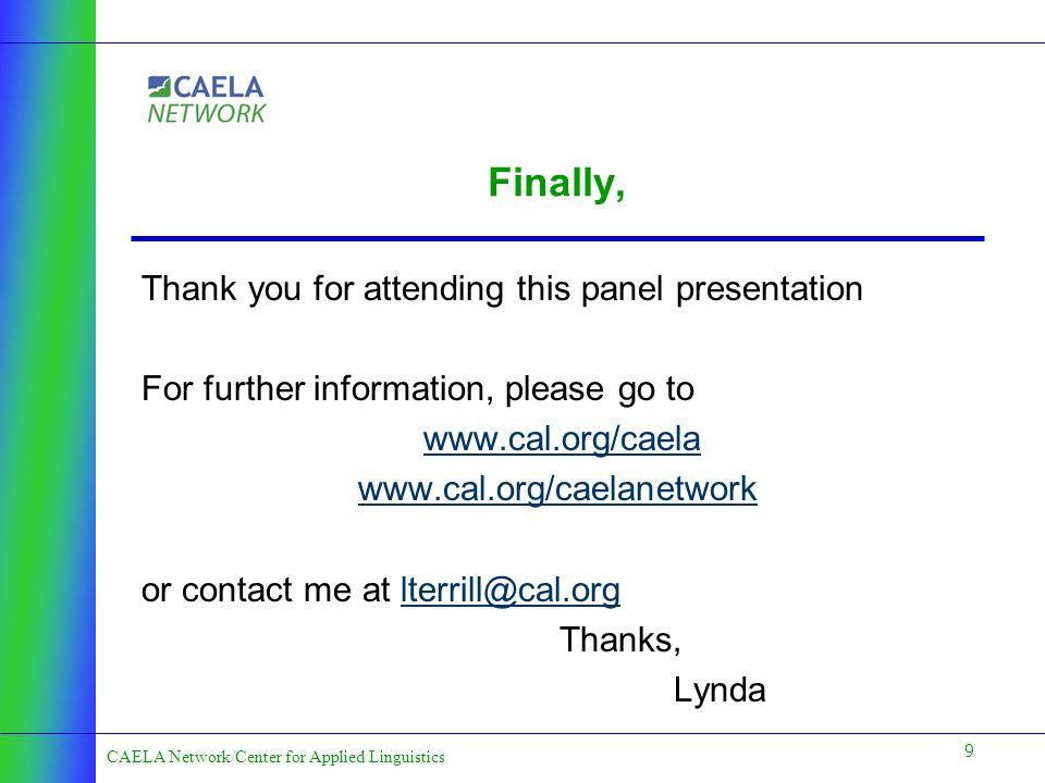 9 CAELA Network/Center for Applied Linguistics Finally, Thank you for attending this panel presentation For further information, please go to www.cal.org/caela www.cal.org/caelanetwork or contact me at lterrill@cal.orglterrill@cal.org Thanks, Lynda