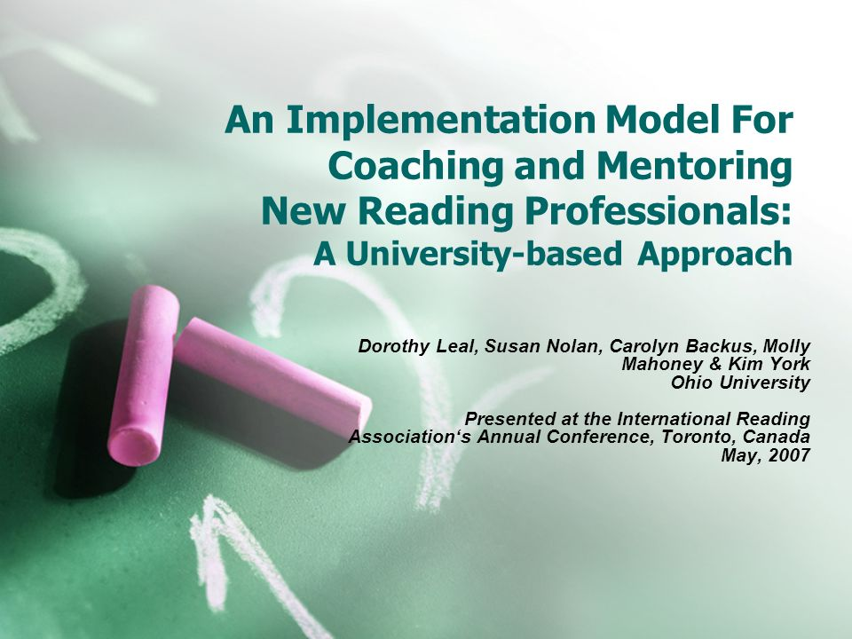 An Implementation Model For Coaching and Mentoring New Reading Professionals: A University-based Approach Dorothy Leal, Susan Nolan, Carolyn Backus, Molly Mahoney & Kim York Ohio University Presented at the International Reading Associations Annual Conference, Toronto, Canada May, 2007