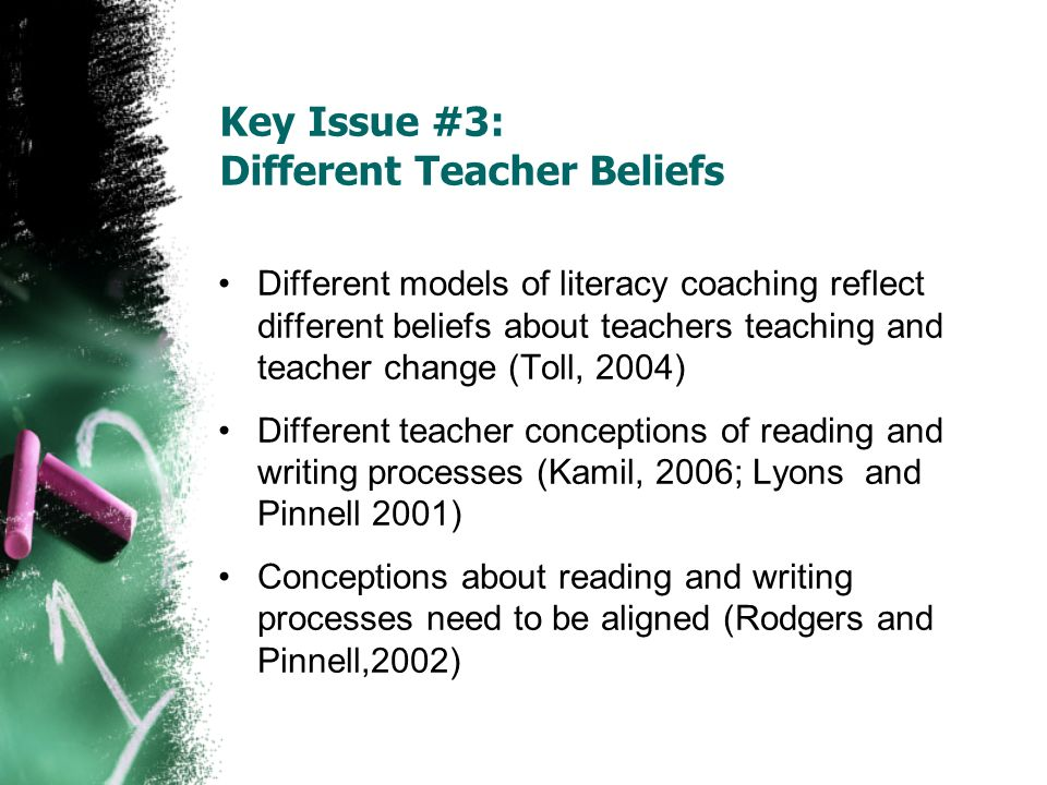 Key Issue #3: Different Teacher Beliefs Different models of literacy coaching reflect different beliefs about teachers teaching and teacher change (Toll, 2004) Different teacher conceptions of reading and writing processes (Kamil, 2006; Lyons and Pinnell 2001) Conceptions about reading and writing processes need to be aligned (Rodgers and Pinnell,2002)