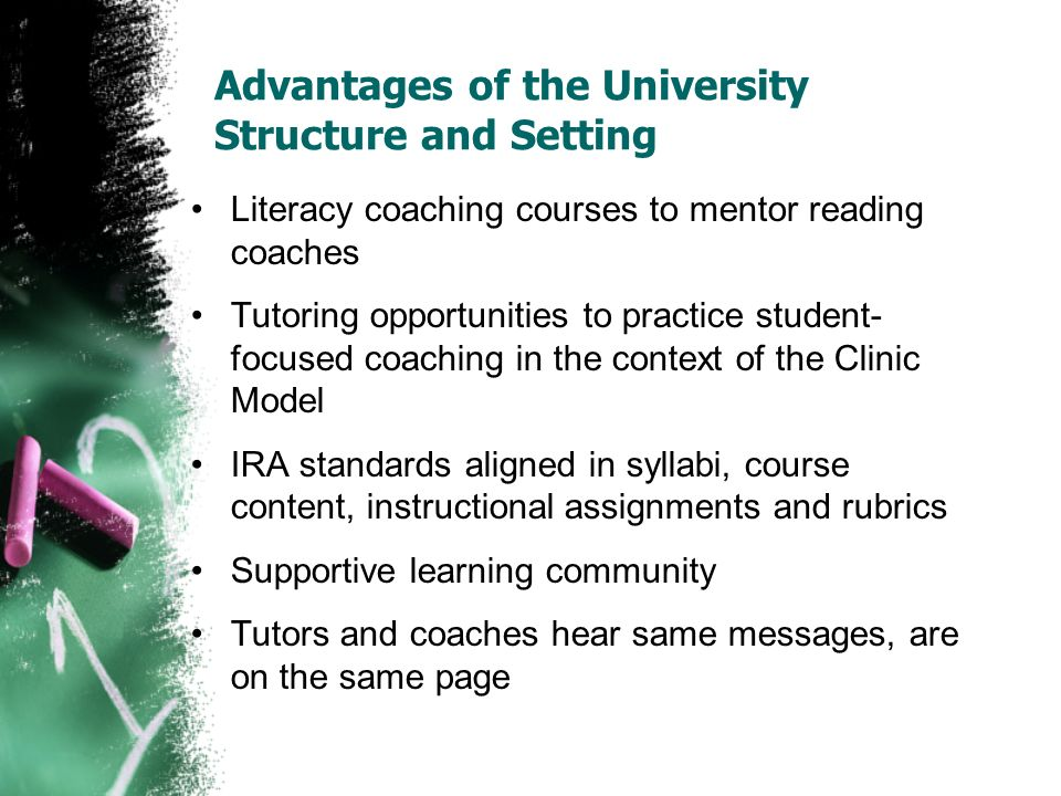 Advantages of the University Structure and Setting Literacy coaching courses to mentor reading coaches Tutoring opportunities to practice student- focused coaching in the context of the Clinic Model IRA standards aligned in syllabi, course content, instructional assignments and rubrics Supportive learning community Tutors and coaches hear same messages, are on the same page