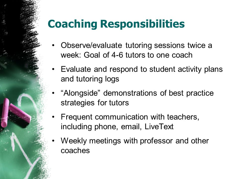 Coaching Responsibilities Observe/evaluate tutoring sessions twice a week: Goal of 4-6 tutors to one coach Evaluate and respond to student activity plans and tutoring logs Alongside demonstrations of best practice strategies for tutors Frequent communication with teachers, including phone, email, LiveText Weekly meetings with professor and other coaches