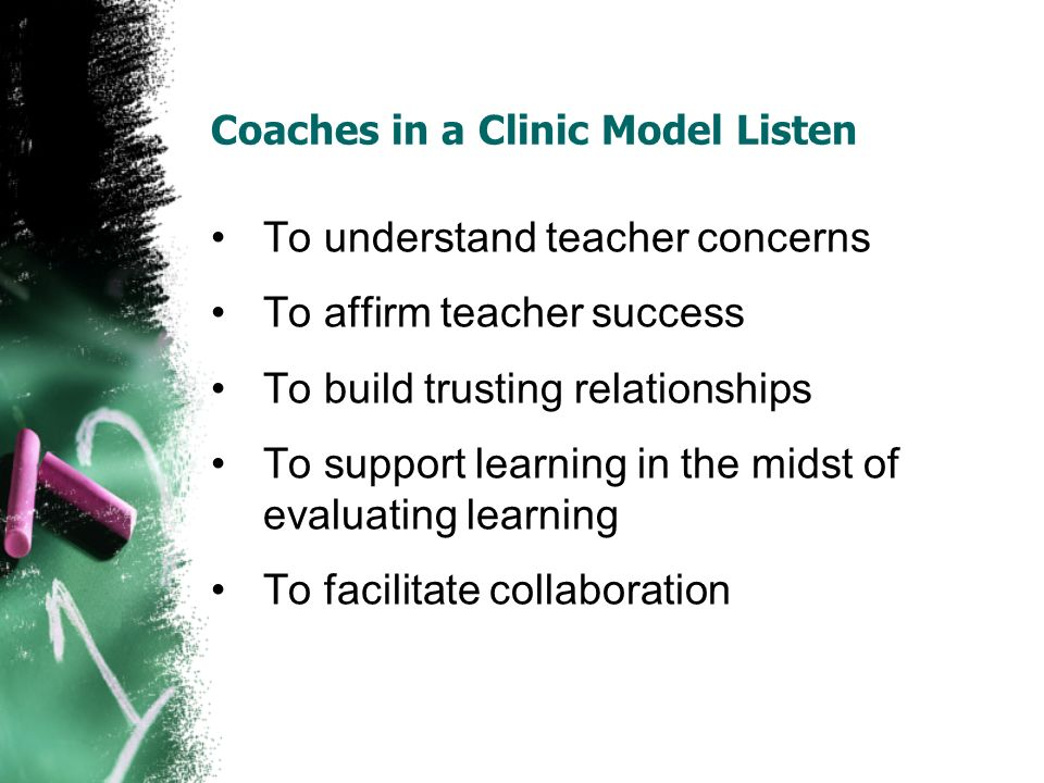 Coaches in a Clinic Model Listen To understand teacher concerns To affirm teacher success To build trusting relationships To support learning in the midst of evaluating learning To facilitate collaboration