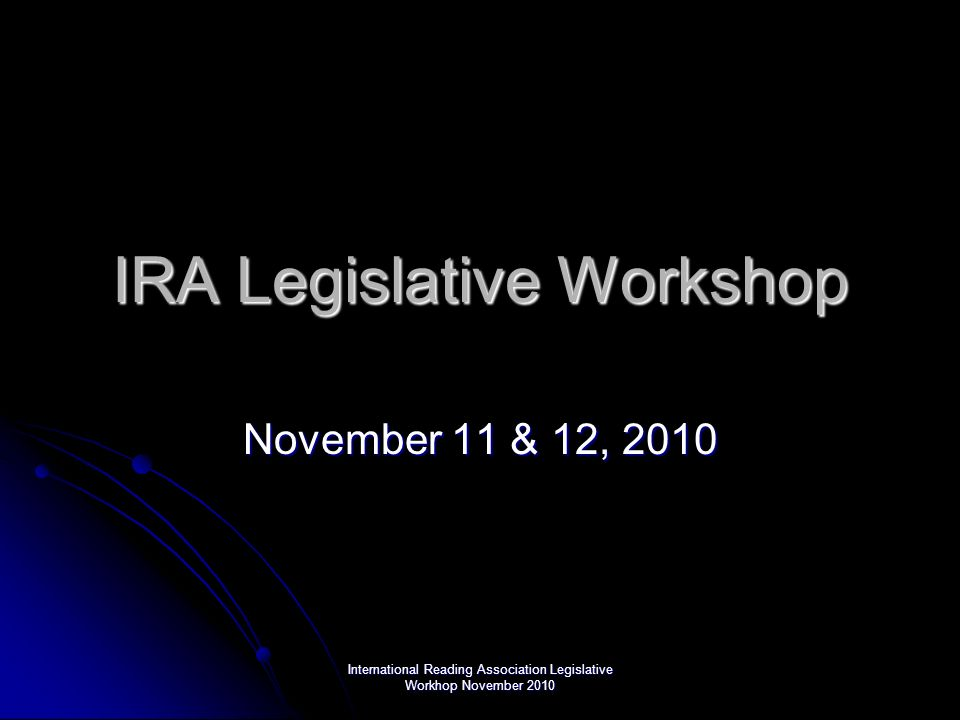 International Reading Association Legislative Workhop November 2010 IRA Legislative Workshop November 11 & 12, 2010