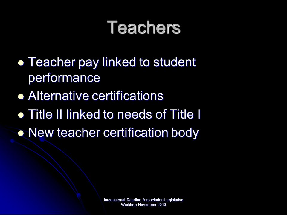 International Reading Association Legislative Workhop November 2010 Teachers Teacher pay linked to student performance Teacher pay linked to student performance Alternative certifications Alternative certifications Title II linked to needs of Title I Title II linked to needs of Title I New teacher certification body New teacher certification body
