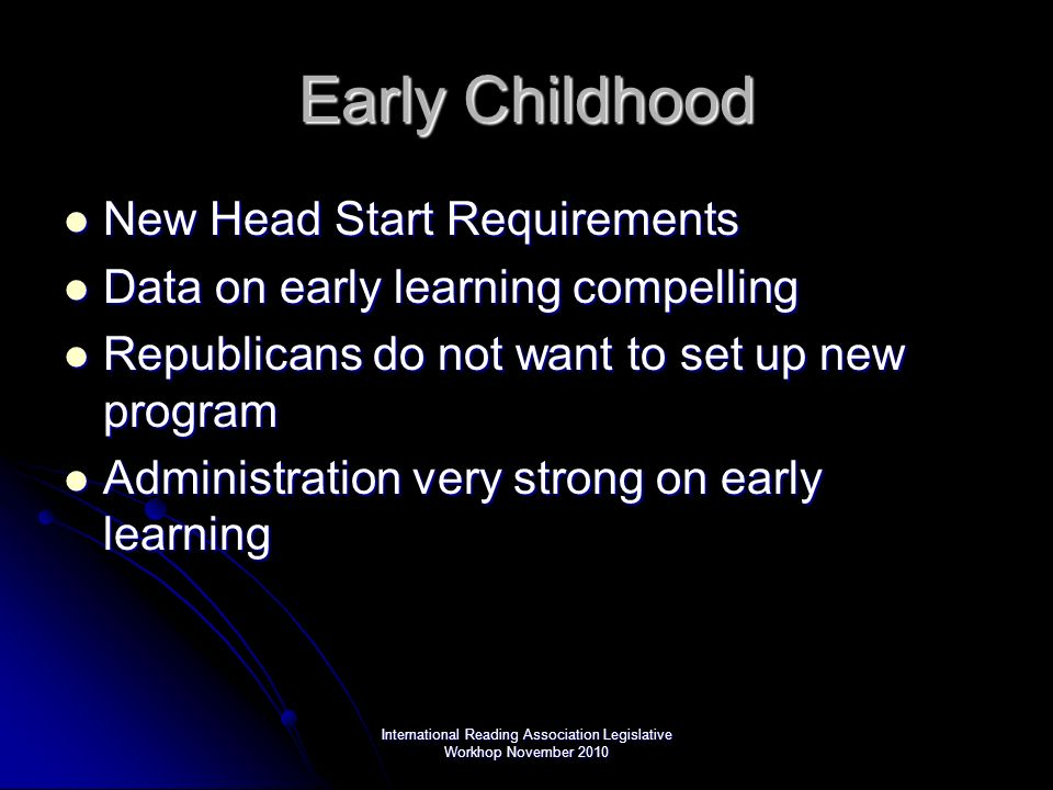 International Reading Association Legislative Workhop November 2010 Early Childhood New Head Start Requirements New Head Start Requirements Data on early learning compelling Data on early learning compelling Republicans do not want to set up new program Republicans do not want to set up new program Administration very strong on early learning Administration very strong on early learning