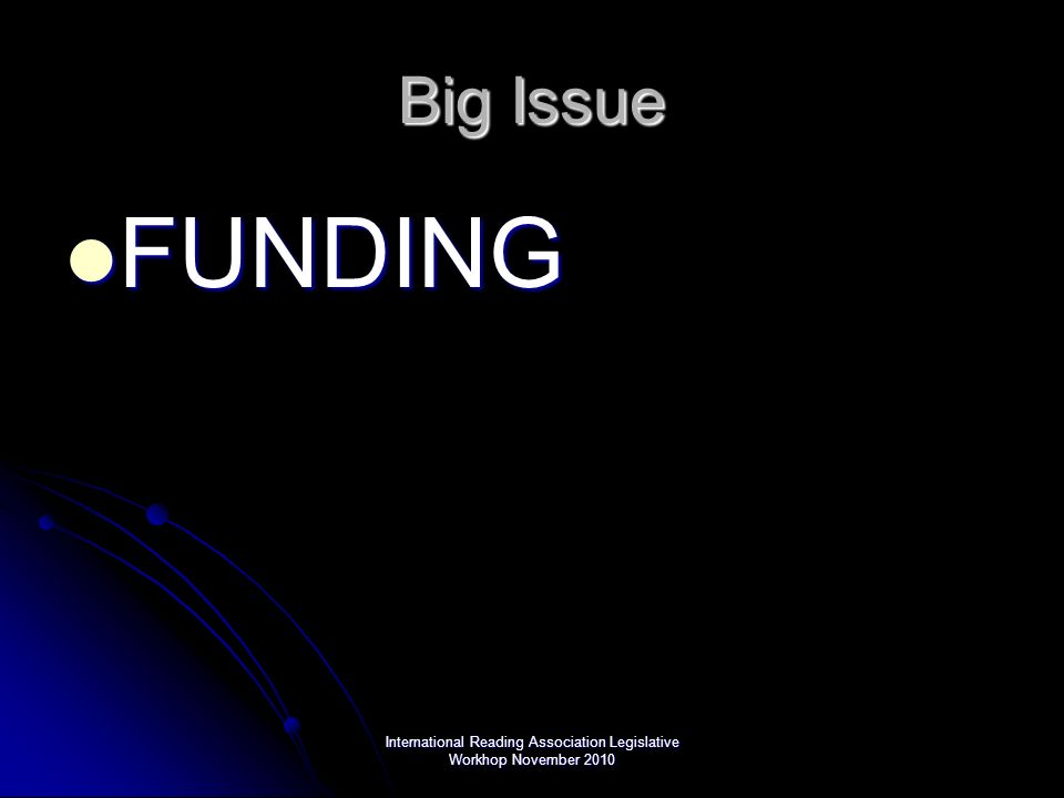 International Reading Association Legislative Workhop November 2010 Big Issue FUNDING FUNDING