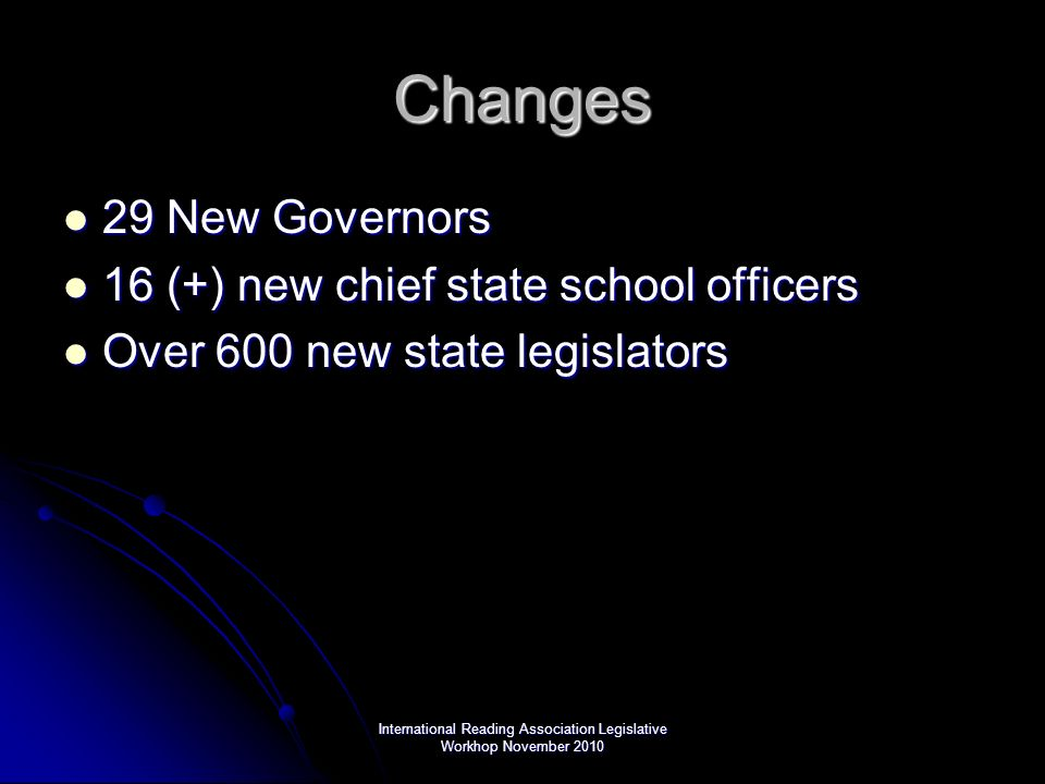 International Reading Association Legislative Workhop November 2010 Changes 29 New Governors 29 New Governors 16 (+) new chief state school officers 16 (+) new chief state school officers Over 600 new state legislators Over 600 new state legislators
