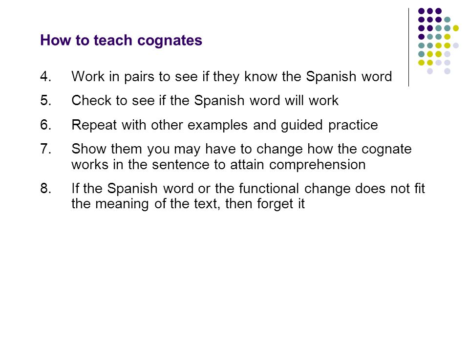 How to teach cognates 4.Work in pairs to see if they know the Spanish word 5.Check to see if the Spanish word will work 6.Repeat with other examples a