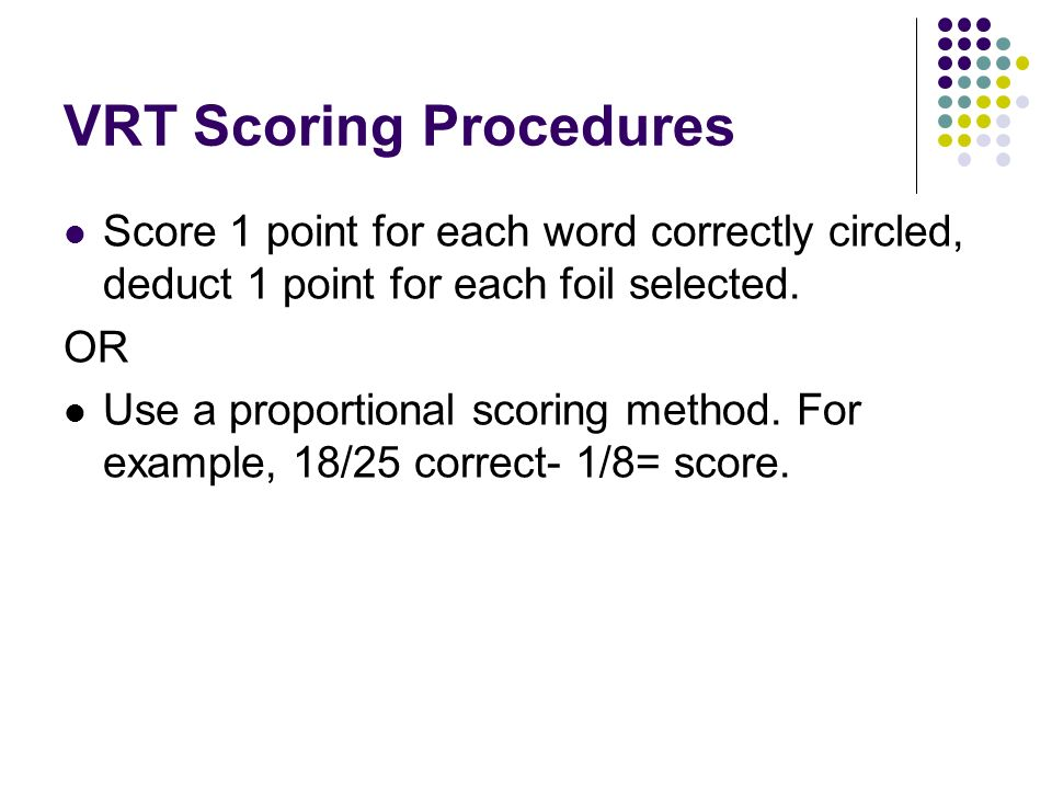 VRT Scoring Procedures Score 1 point for each word correctly circled, deduct 1 point for each foil selected. OR Use a proportional scoring method. For