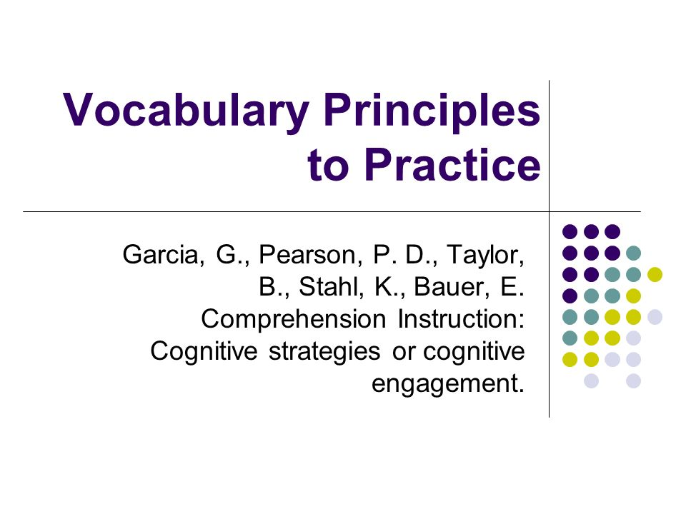 Vocabulary Principles to Practice Garcia, G., Pearson, P. D., Taylor, B., Stahl, K., Bauer, E. Comprehension Instruction: Cognitive strategies or cogn