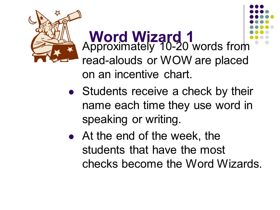 Word Wizard 1 Approximately 10-20 words from read-alouds or WOW are placed on an incentive chart. Students receive a check by their name each time the