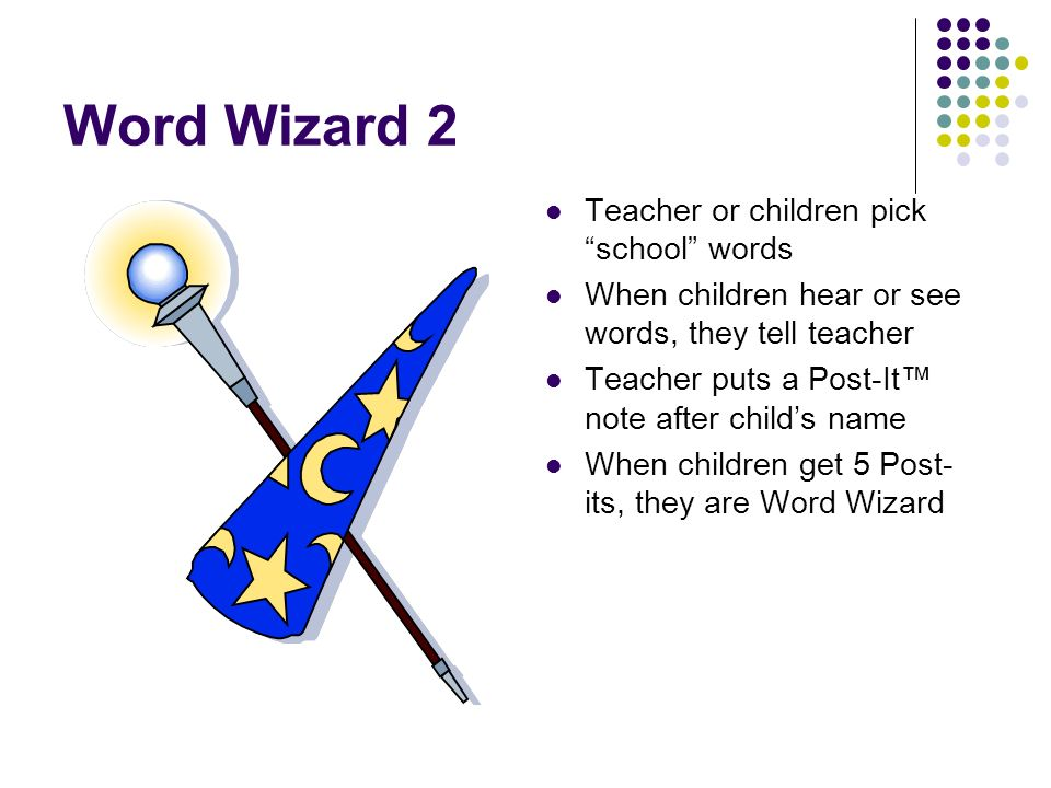 Word Wizard 2 Teacher or children pick school words When children hear or see words, they tell teacher Teacher puts a Post-It note after childs name W