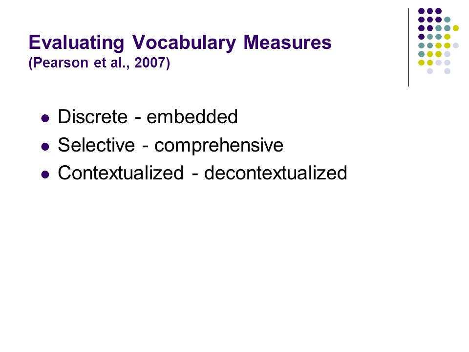 Evaluating Vocabulary Measures (Pearson et al., 2007) Discrete - embedded Selective - comprehensive Contextualized - decontextualized