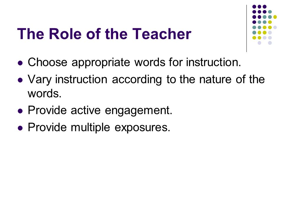 The Role of the Teacher Choose appropriate words for instruction. Vary instruction according to the nature of the words. Provide active engagement. Pr