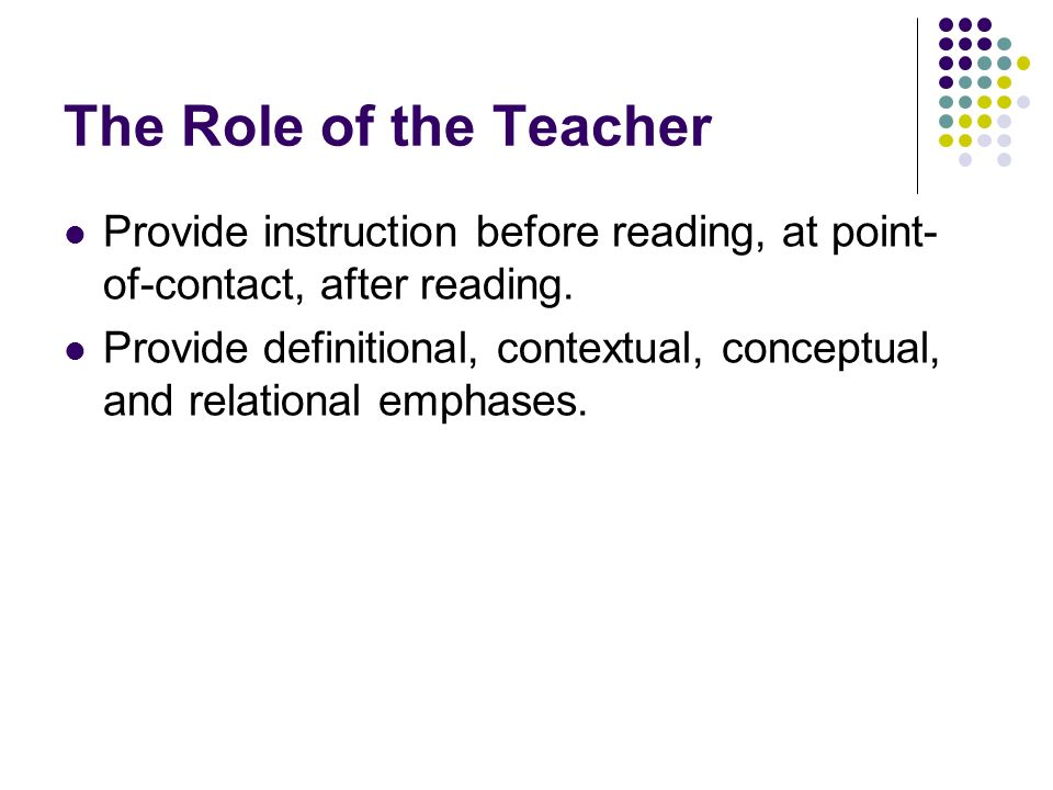 The Role of the Teacher Provide instruction before reading, at point- of-contact, after reading. Provide definitional, contextual, conceptual, and rel