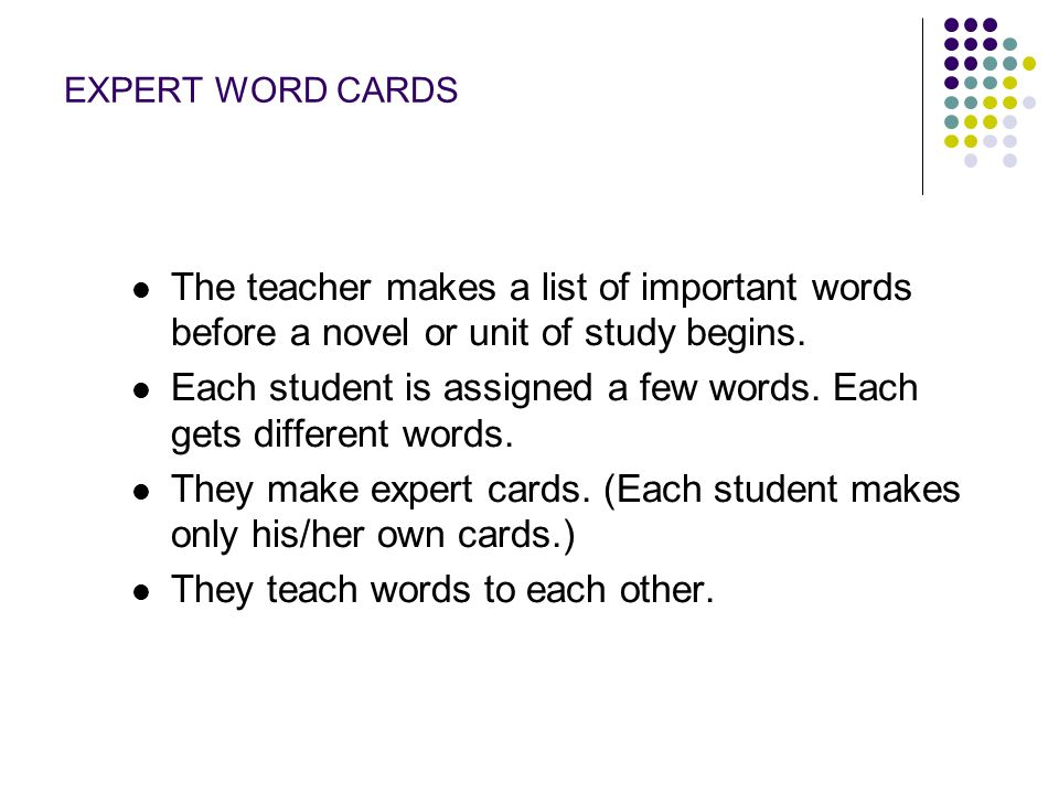 EXPERT WORD CARDS The teacher makes a list of important words before a novel or unit of study begins. Each student is assigned a few words. Each gets