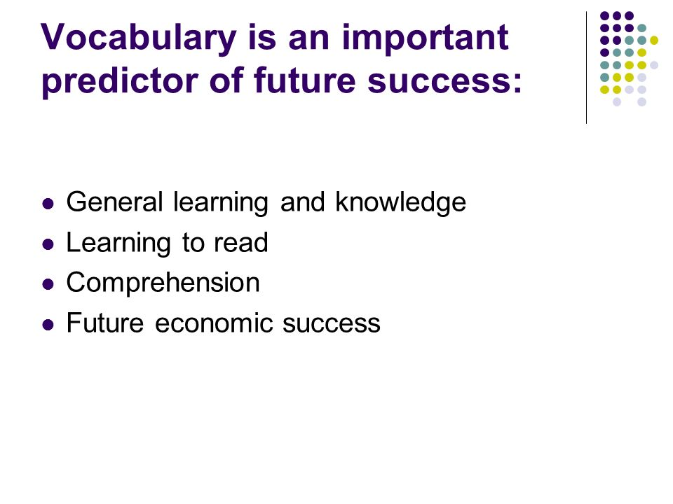 Vocabulary is an important predictor of future success: General learning and knowledge Learning to read Comprehension Future economic success