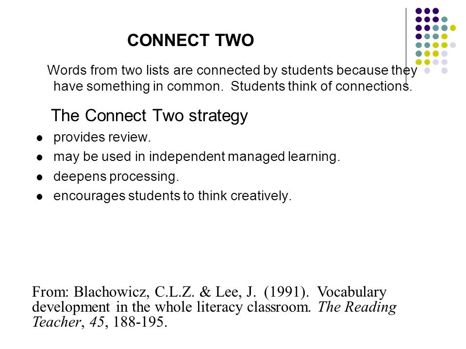 CONNECT TWO Words from two lists are connected by students because they have something in common. Students think of connections. The Connect Two strat