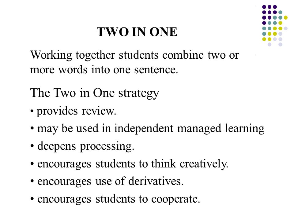TWO IN ONE Working together students combine two or more words into one sentence. The Two in One strategy provides review. may be used in independent