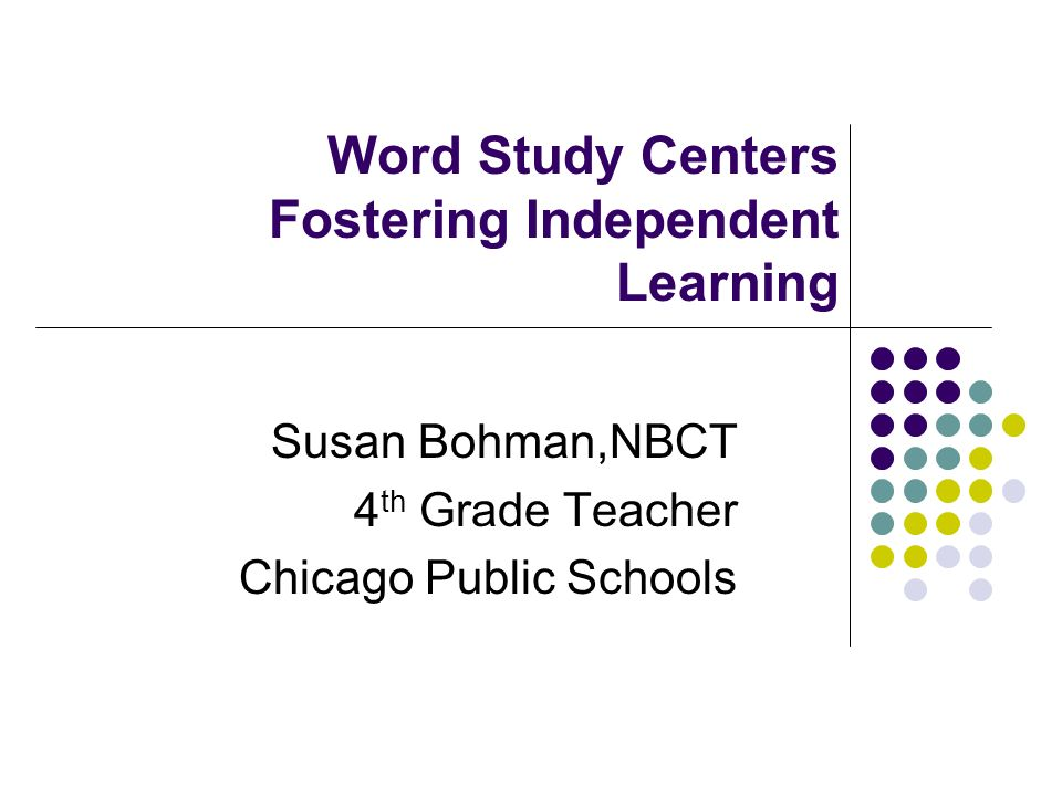 Word Study Centers Fostering Independent Learning Susan Bohman,NBCT 4 th Grade Teacher Chicago Public Schools