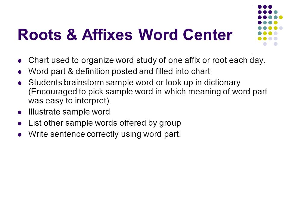 Roots & Affixes Word Center Chart used to organize word study of one affix or root each day. Word part & definition posted and filled into chart Stude