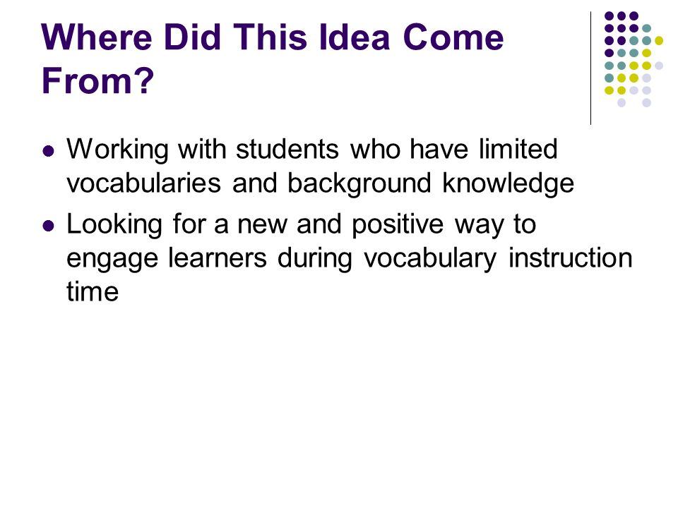 Where Did This Idea Come From? Working with students who have limited vocabularies and background knowledge Looking for a new and positive way to enga