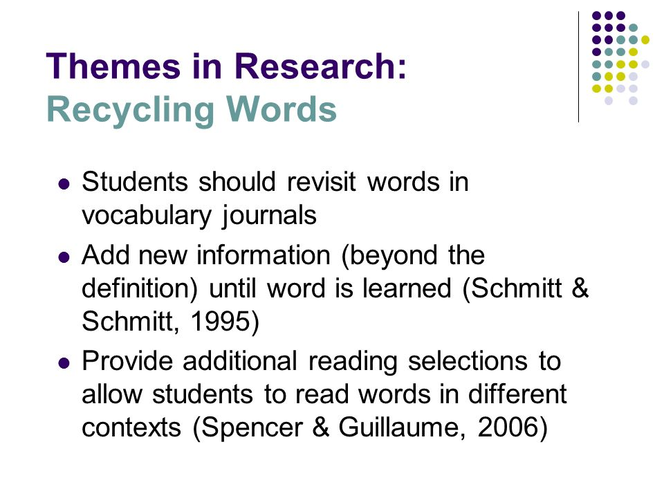 Themes in Research: Recycling Words Students should revisit words in vocabulary journals Add new information (beyond the definition) until word is lea