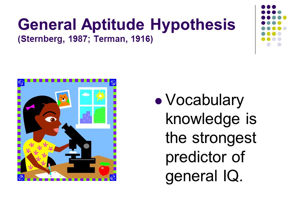 General Aptitude Hypothesis (Sternberg, 1987; Terman, 1916) Vocabulary knowledge is the strongest predictor of general IQ.