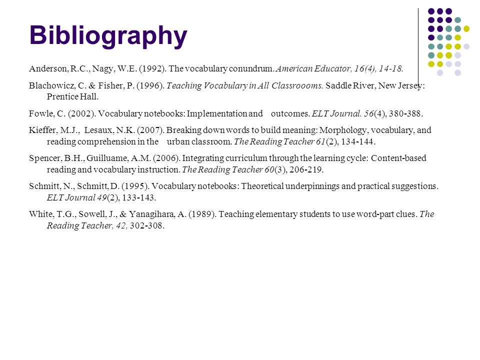 Bibliography Anderson, R.C., Nagy, W.E. (1992). The vocabulary conundrum. American Educator, 16(4), 14-18. Blachowicz, C. & Fisher, P. (1996). Teachin