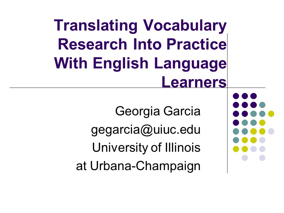 Translating Vocabulary Research Into Practice With English Language Learners Georgia Garcia gegarcia@uiuc.edu University of Illinois at Urbana-Champai